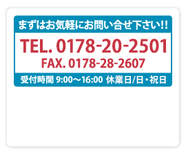 まずはお気軽にお問い合せ下さい!!TEL.0178-28-2603 FAX.0178-28-2607 受付時間 9:00〜17:00   受付担当/馬渡